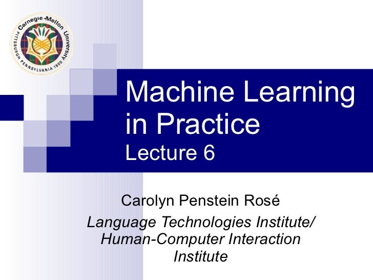 Machine Learning in Practice Lecture 6 Carolyn Penstein Ros é Language Technologies Institute/ Human-Computer Interaction ...
