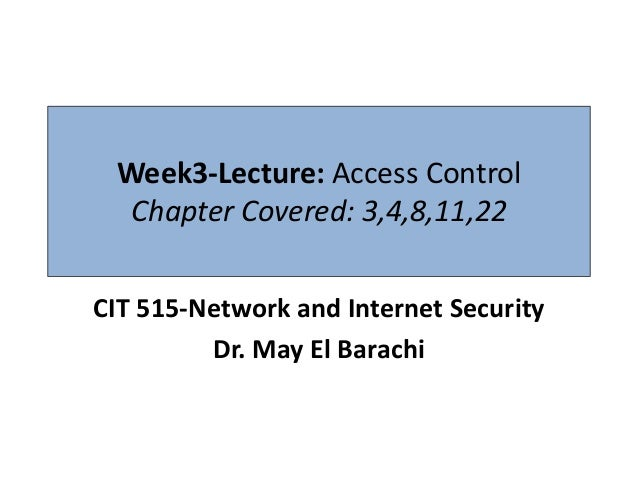 Week3-Lecture: Access Control  Chapter Covered: 3,4,8,11,22CIT 515-Network and Internet Security         Dr. May El Barachi