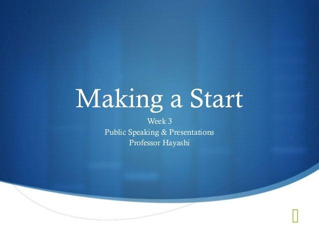  Making a Start Week 3 Public Speaking & Presentations Professor Hayashi