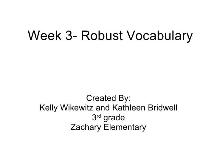Week 3- Robust Vocabulary Created By: Kelly Wikewitz and Kathleen Bridwell 3 rd  grade Zachary Elementary
