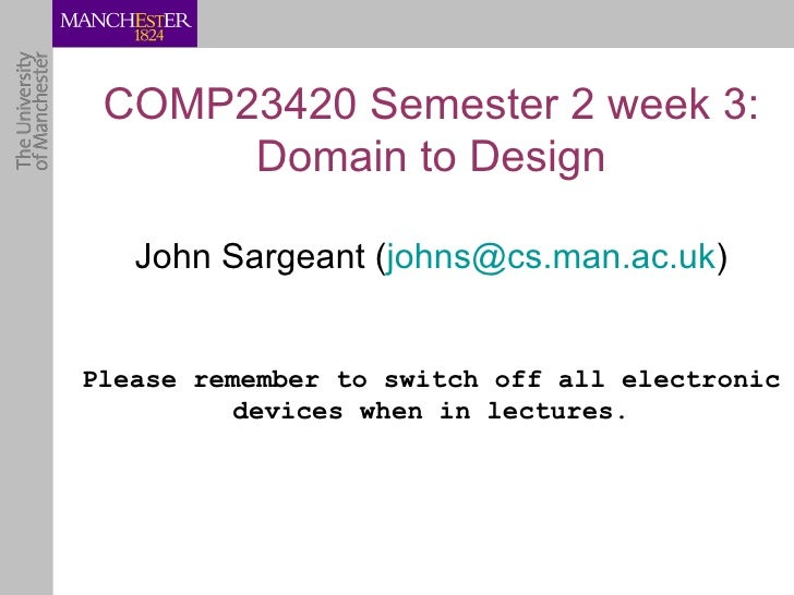 COMP23420 Semester 2 week 3:      Domain to Design   John Sargeant (johns@cs.man.ac.uk)Please remember to switch off all e...