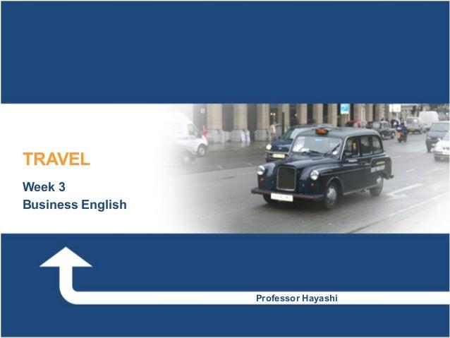 TRAVELWeek 3Business English                   Professor Hayashi