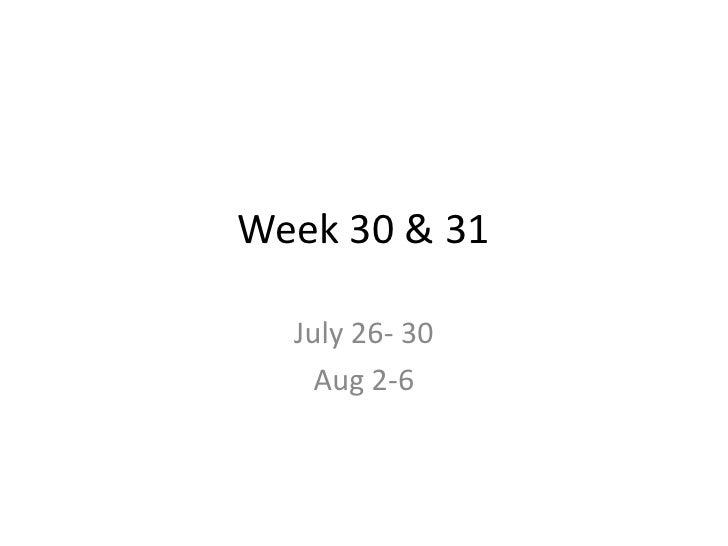 Week 30 & 31<br />July 26- 30<br />Aug 2-6<br />