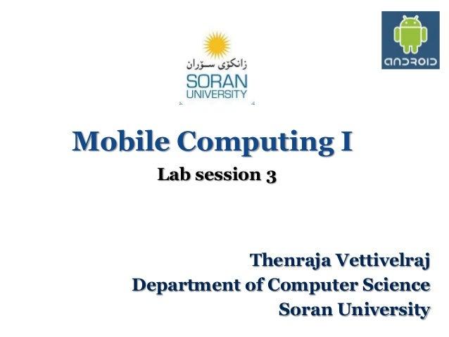 Mobile Computing I Lab session 3  Thenraja Vettivelraj Department of Computer Science Soran University