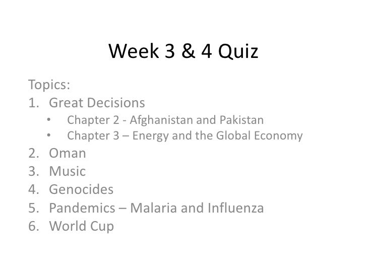 Week 3 & 4 Quiz<br />Topics: <br />Great Decisions<br /><ul><li>Chapter 2 - Afghanistan and Pakistan