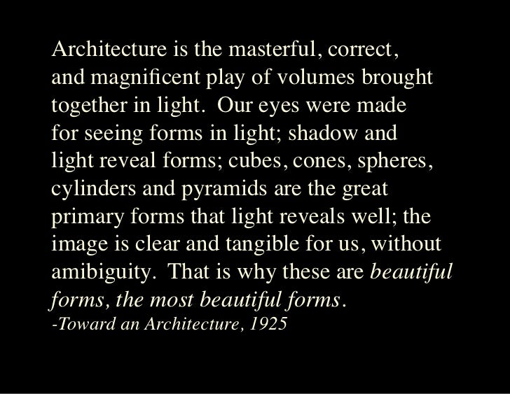 Architecture is the masterful, correct, and magnificent play of volumes brought together in light. Our eyes were made for ...