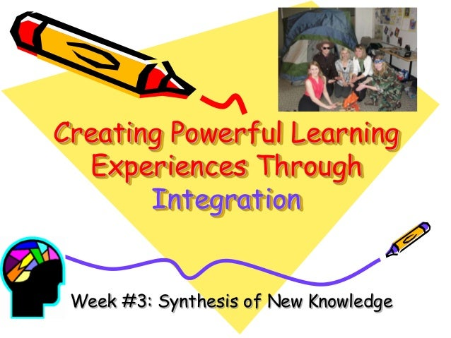 Creating Powerful Learning Experiences Through Integration  Week #3: Synthesis of New Knowledge