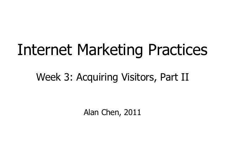 Internet Marketing Practices Week 3: Acquiring Visitors, Part II Alan Chen, 2011