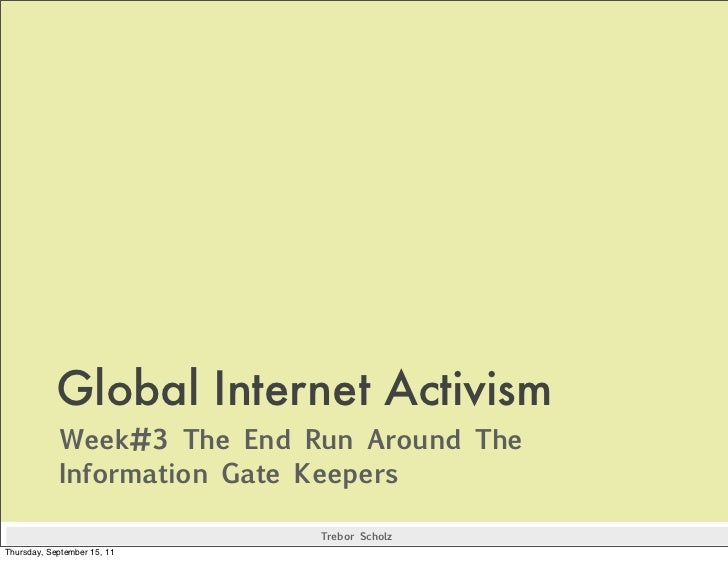 Global Internet ActivismWeek#3 The End Run Around TheInformation Gate Keepers                Trebor Scholz