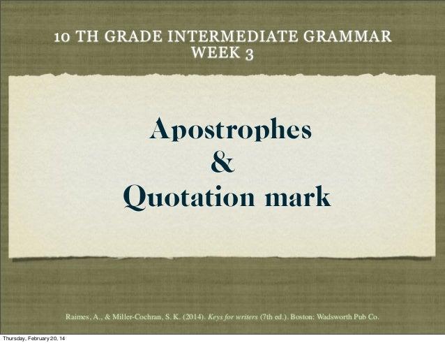10 TH GRADE INTERMEDIATE GRAMMAR WEEK 3  Apostrophes & Quotation mark  Raimes,A., & Miller-Cochran,S.K. (2014). Keys fo...