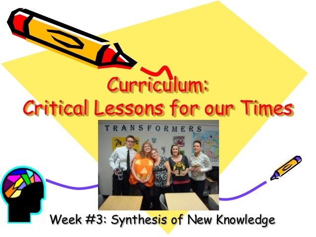 Curriculum: Critical Lessons for our Times  Week #3: Synthesis of New Knowledge
