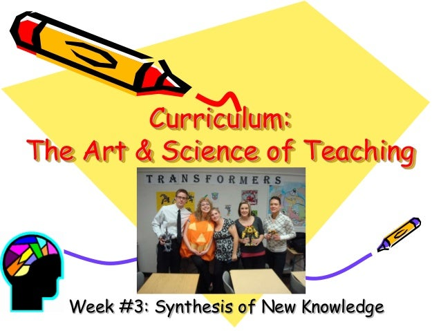 Curriculum: The Art & Science of Teaching  Week #3: Synthesis of New Knowledge