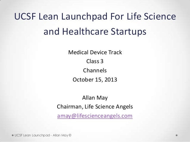 UCSF Lean Launchpad For Life Science and Healthcare Startups Medical Device Track Class 3 Channels October 15, 2013 Allan ...