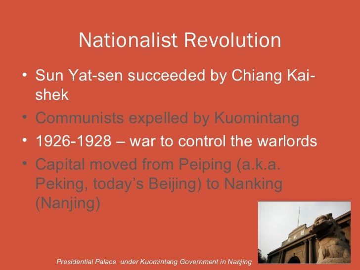 Nationalist Revolution• Sun Yat-sen succeeded by Chiang Kai-  shek• Communists expelled by Kuomintang• 1926-1928 – war to ...