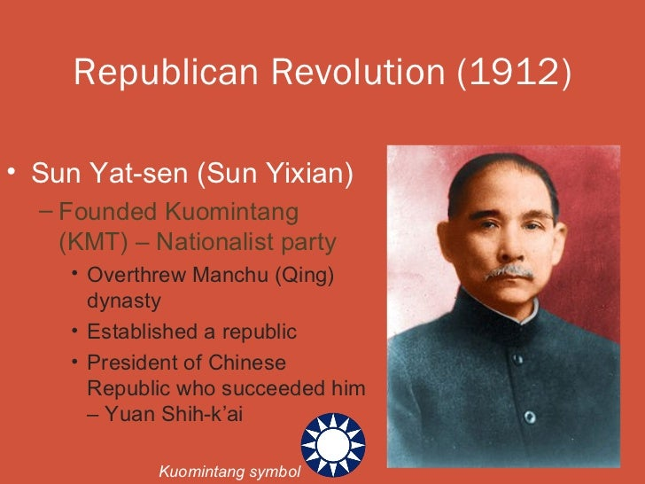 Republican Revolution (1912)• Sun Yat-sen (Sun Yixian)  – Founded Kuomintang    (KMT) – Nationalist party    • Overthrew M...