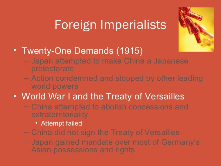 Foreign Imperialists• Twenty-One Demands (1915)  – Japan attempted to make China a Japanese    protectorate  – Action cond...