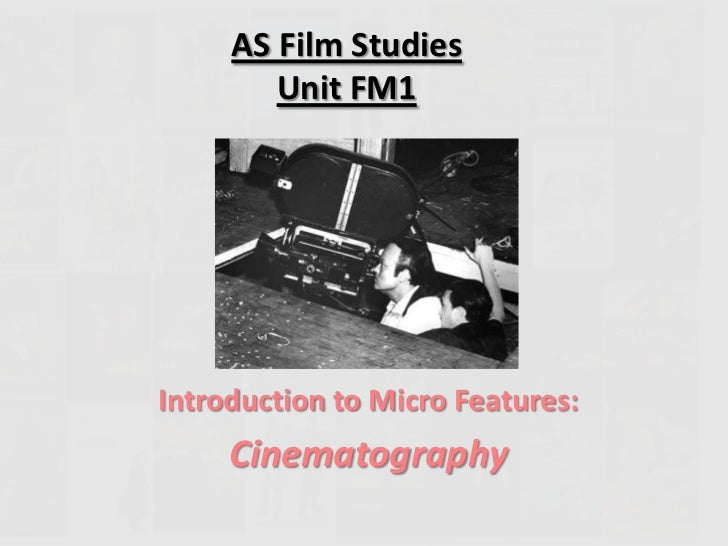 AS Film Studies        Unit FM1Introduction to Micro Features:     Cinematography