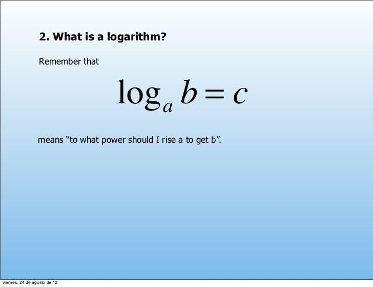 """2. What is a logarithm?                 Remember that                 means """"to what power should I rise a to get b"""".viern..."""
