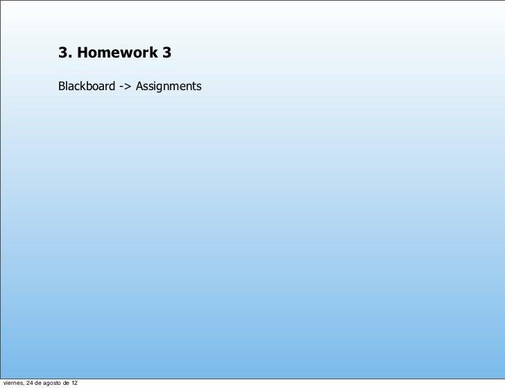 3. Homework 3                   Blackboard -> Assignmentsviernes, 24 de agosto de 12