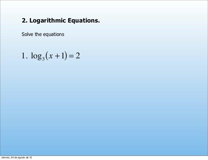 2. Logarithmic Equations.                 Solve the equationsviernes, 24 de agosto de 12