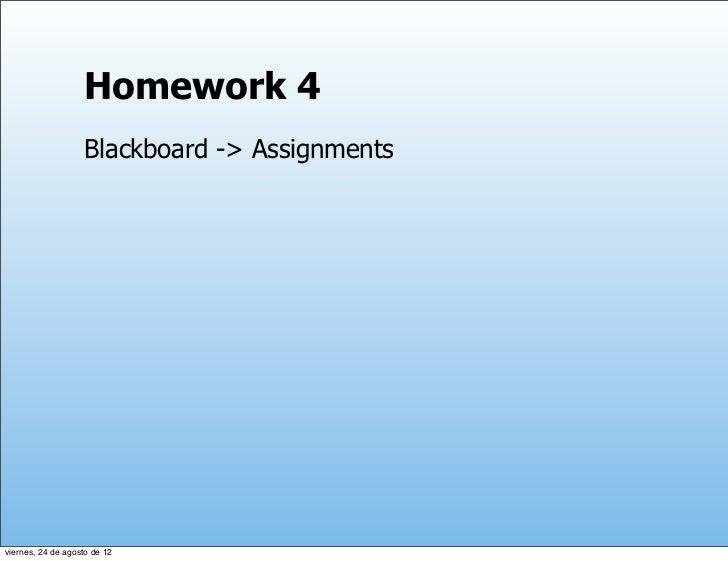 Homework 4                   Blackboard -> Assignmentsviernes, 24 de agosto de 12