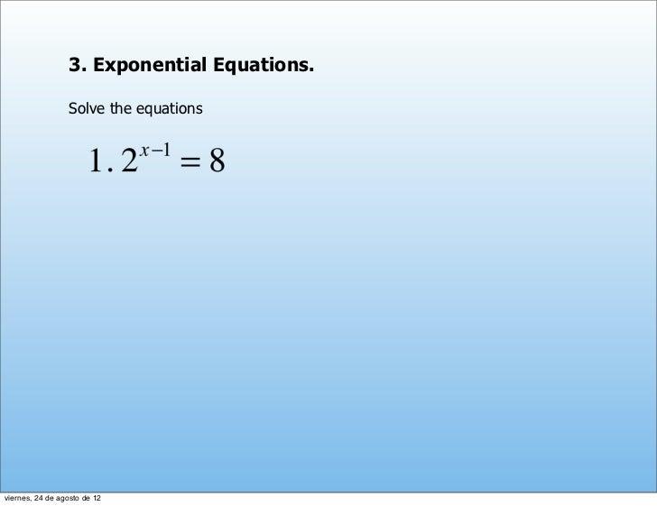 3. Exponential Equations.                 Solve the equationsviernes, 24 de agosto de 12