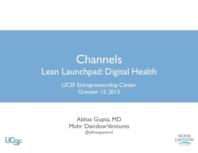 Channels  Lean Launchpad: Digital Health UCSF Entrepreneurship Center! October 15, 2013  Abhas Gupta, MD! Mohr Davidow Ven...