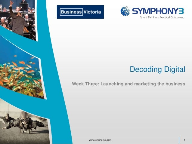 Decoding Digital Week Three: Launching and marketing the business 1www.symphony3.com