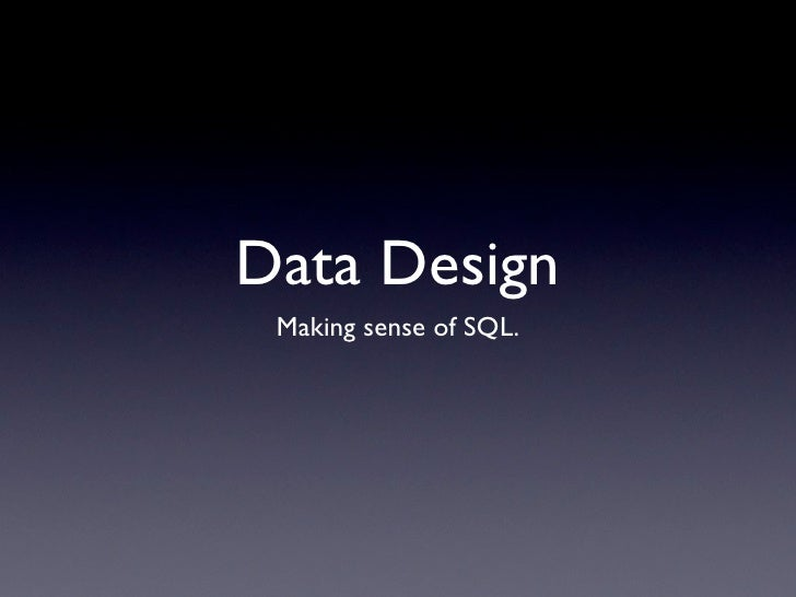 Data Design  Making sense of SQL.
