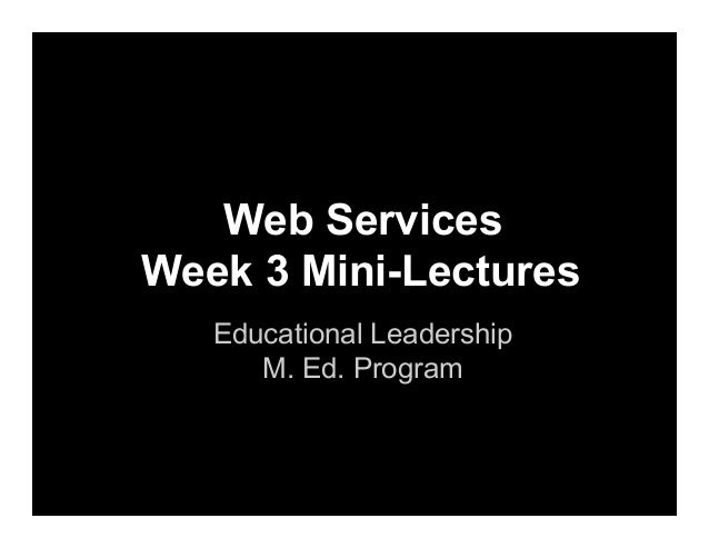 Web Services Week 3 Mini-Lectures Educational Leadership M. Ed. Program