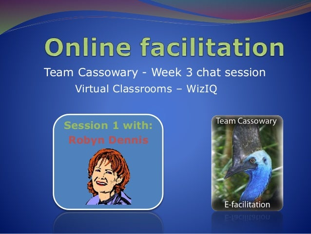 Team Cassowary - Week 3 chat session Virtual Classrooms – WizIQ Session 1 with: Robyn Dennis