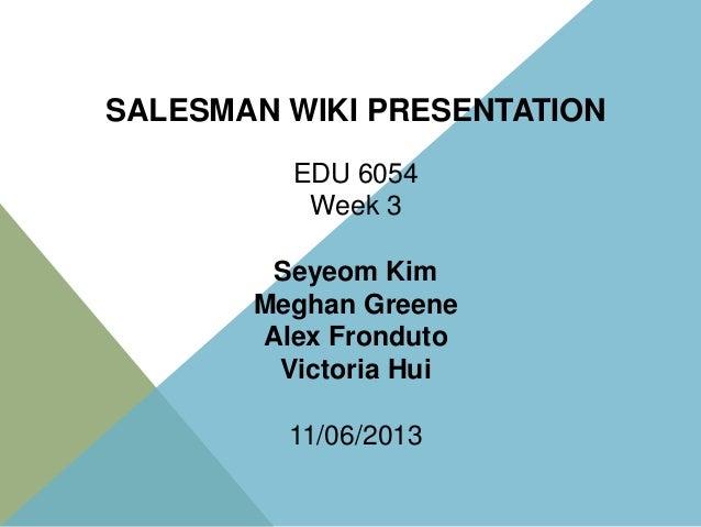 SALESMAN WIKI PRESENTATION EDU 6054 Week 3 Seyeom Kim Meghan Greene Alex Fronduto Victoria Hui 11/06/2013