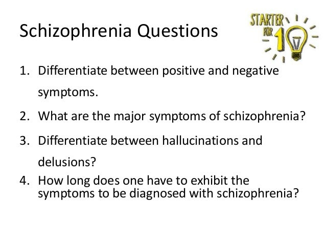 Schizophrenia Questions 1. Differentiate between positive and negative symptoms. 2. What are the major symptoms of schizop...