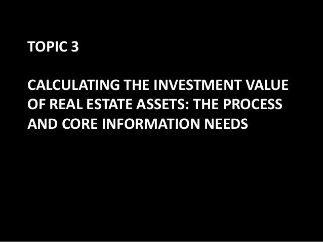 TOPIC 3 CALCULATING THE INVESTMENT VALUE OF REAL ESTATE ASSETS: THE PROCESS AND CORE INFORMATION NEEDS