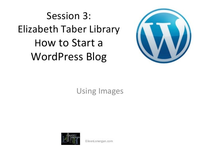Session 3:  Elizabeth Taber Library      How to Start a     WordPress Blog                     ...