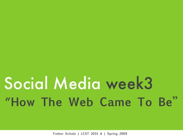 "Social Media week3 ""How The Web Came To Be""        Trebor Scholz 