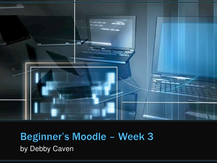 Beginner's Moodle – Week 3<br />by Debby Caven<br />
