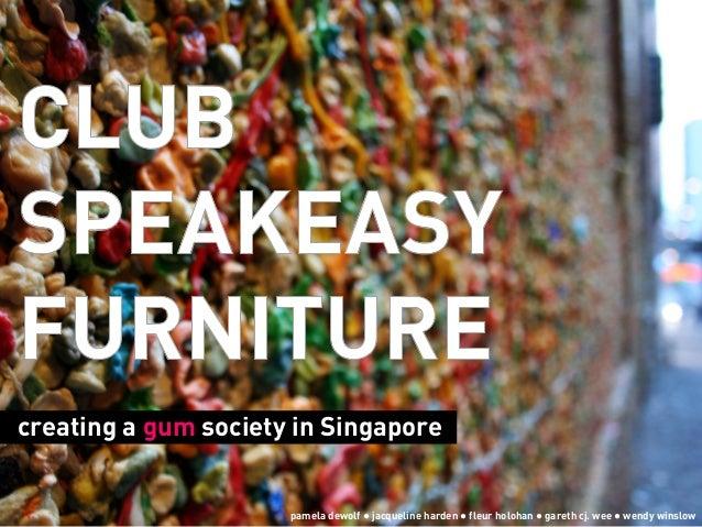 CLUBSPEAKEASYFURNITUREcreating a gum society in Singaporepamela dewolf ● jacqueline harden ● fleur holohan ● gareth cj. we...
