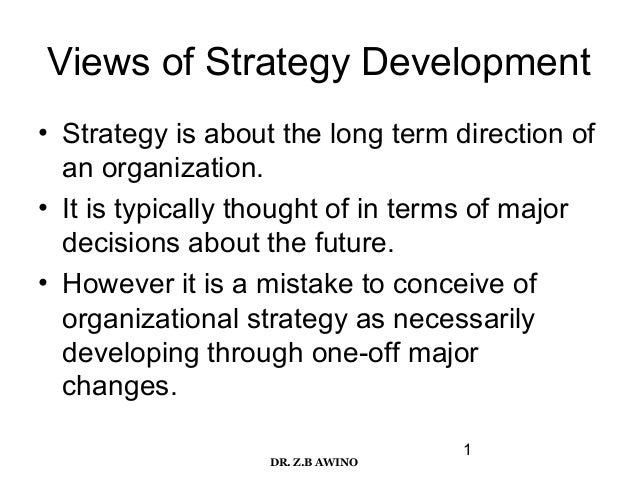 Views of Strategy Development • Strategy is about the long term direction of an organization. • It is typically thought of...