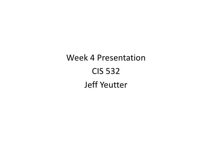 Week 4 Presentation <br />CIS 532<br />Jeff Yeutter<br />