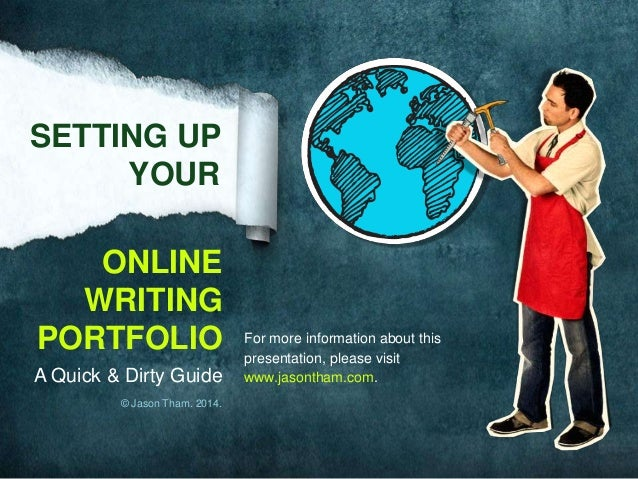 SETTING UP YOUR ONLINE WRITING PORTFOLIO A Quick & Dirty Guide © Jason Tham. 2014.  For more information about this presen...