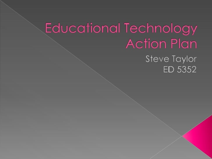 Educational Technology Action Plan<br />Steve Taylor<br />ED 5352<br />
