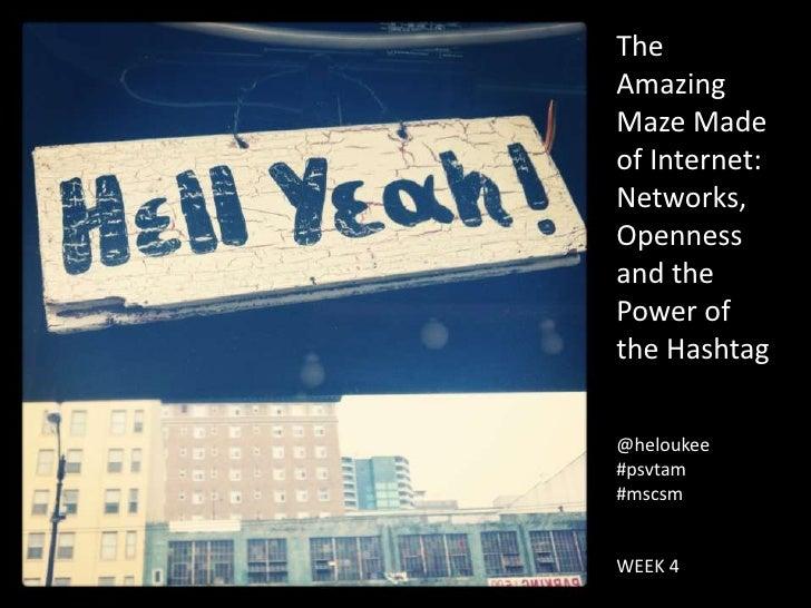 TheAmazingMaze Madeof Internet:Networks,Opennessand thePower ofthe Hashtag@heloukee#psvtam#mscsmWEEK 4