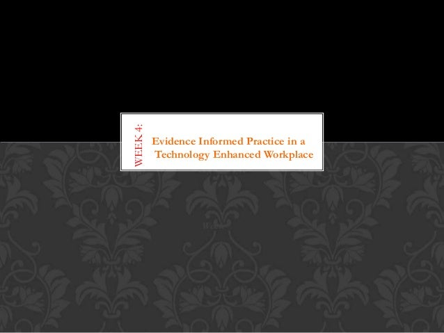 WEEK 4:  Evidence Informed Practice in a Technology Enhanced Workplace  Week