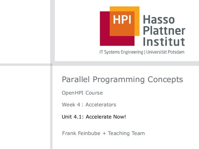 Parallel Programming Concepts OpenHPI Course Week 4 : Accelerators Unit 4.1: Accelerate Now! Frank Feinbube + Teaching Team
