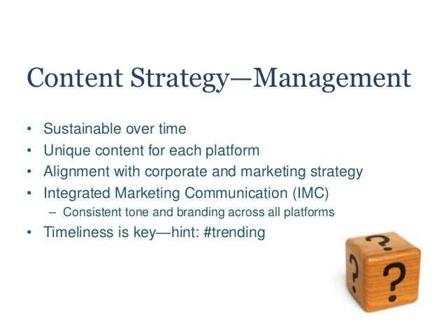 Content Strategy—Management • Sustainable over time • Unique content for each platform • Alignment with corporate and mark...