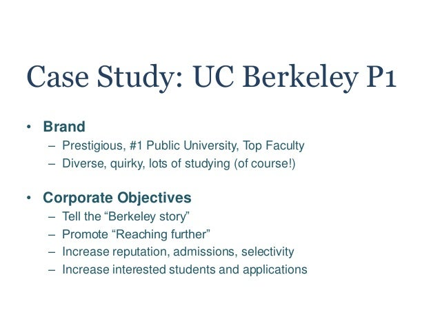 Case Study: UC Berkeley P1 • Brand – Prestigious, #1 Public University, Top Faculty – Diverse, quirky, lots of studying (o...