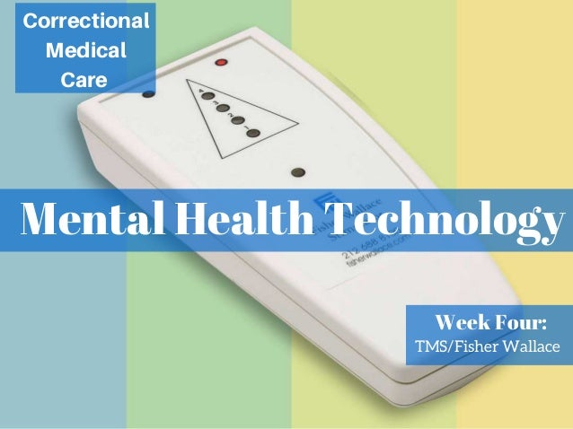 Mental Health Technology Correctional Medical Care Week Four: TMS/Fisher Wallace