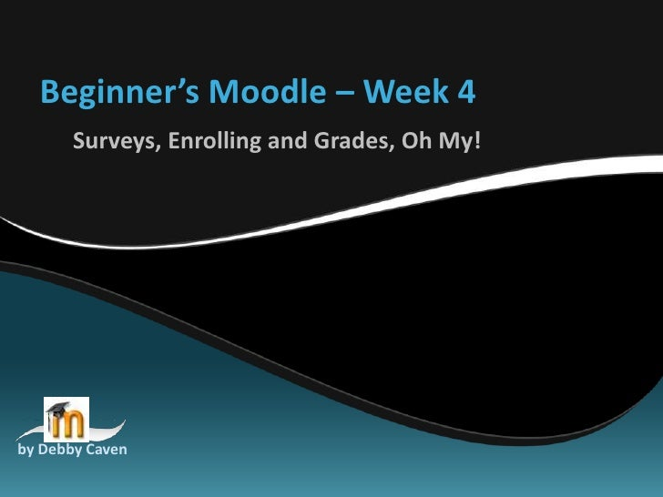 Beginner's Moodle – Week 4<br />Surveys, Enrolling and Grades, Oh My!<br />by Debby Caven<br />