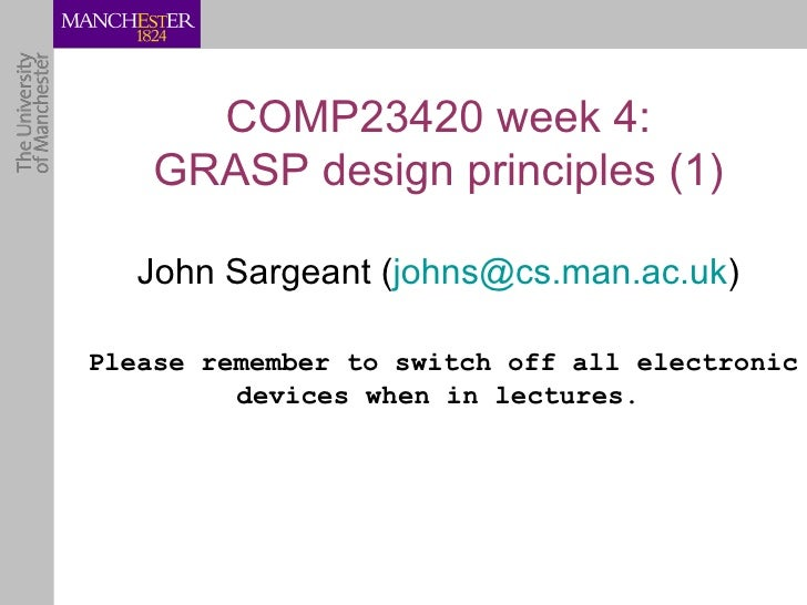 COMP23420 week 4:    GRASP design principles (1)   John Sargeant (johns@cs.man.ac.uk)Please remember to switch off all ele...